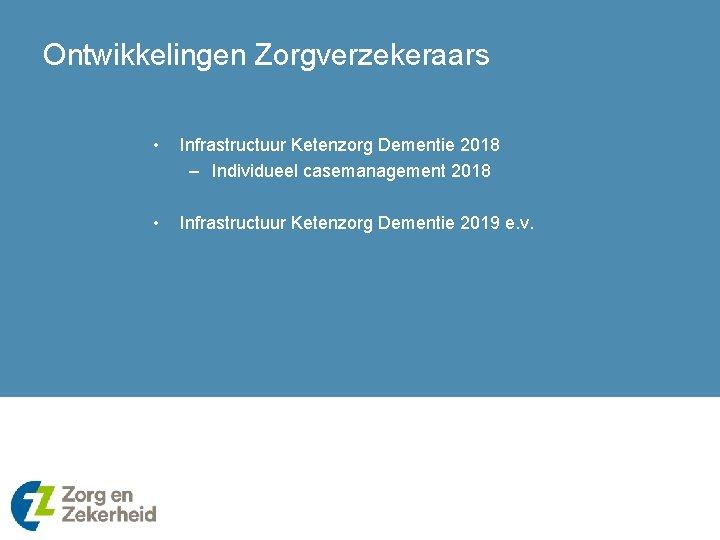 Ontwikkelingen Zorgverzekeraars • Infrastructuur Ketenzorg Dementie 2018 – Individueel casemanagement 2018 • Infrastructuur Ketenzorg