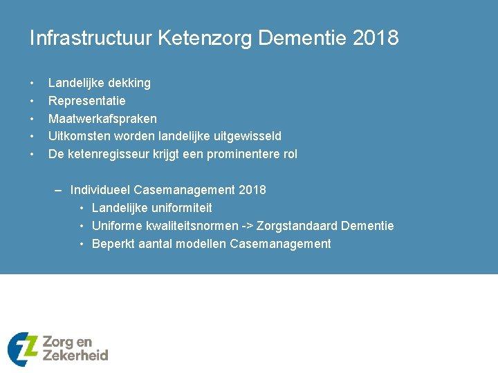 Infrastructuur Ketenzorg Dementie 2018 • • • Landelijke dekking Representatie Maatwerkafspraken Uitkomsten worden landelijke