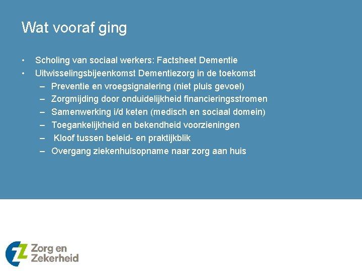 Wat vooraf ging • • Scholing van sociaal werkers: Factsheet Dementie Uitwisselingsbijeenkomst Dementiezorg in