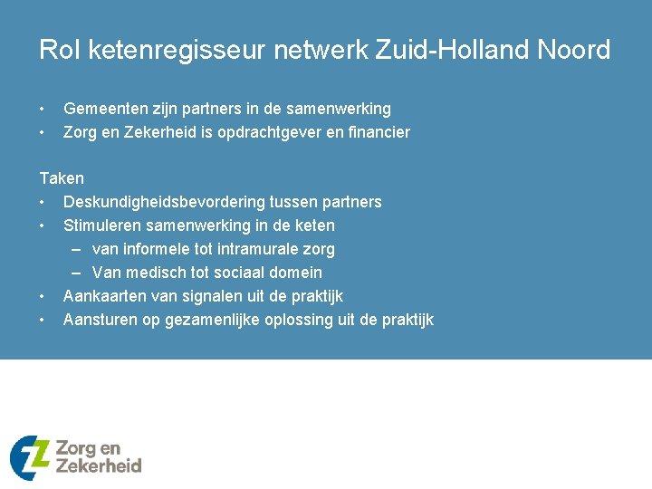 Rol ketenregisseur netwerk Zuid-Holland Noord • • Gemeenten zijn partners in de samenwerking Zorg