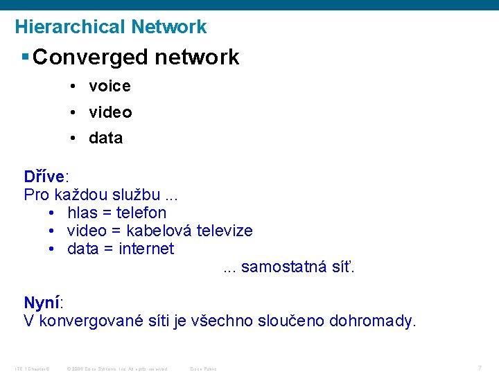 Hierarchical Network § Converged network • voice • video • data Dříve: Pro každou