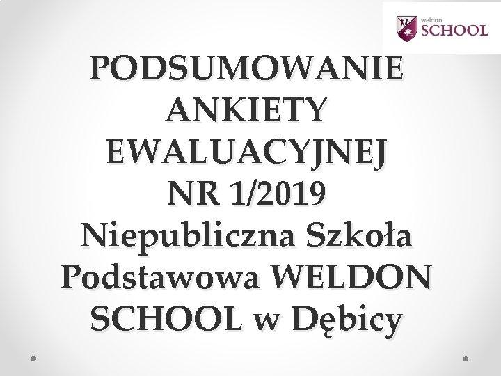 PODSUMOWANIE ANKIETY EWALUACYJNEJ NR 1/2019 Niepubliczna Szkoła Podstawowa WELDON SCHOOL w Dębicy