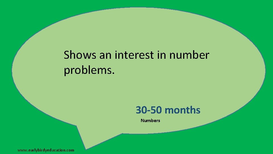 Shows an interest in number problems. 30 -50 months Numbers www. earlybirdyeducation. com