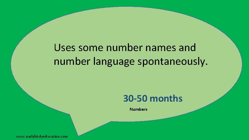 Uses some number names and number language spontaneously. 30 -50 months Numbers www. earlybirdyeducation.