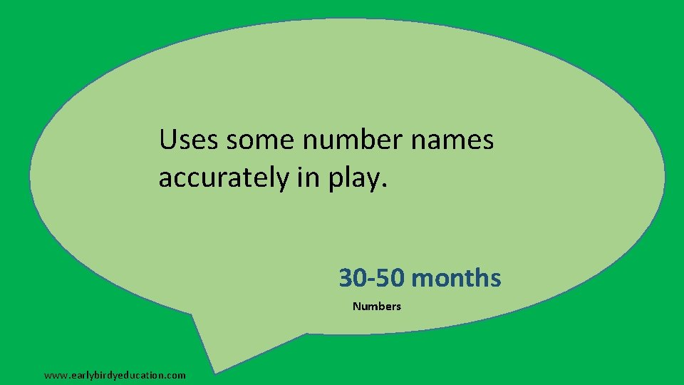 Uses some number names accurately in play. 30 -50 months Numbers www. earlybirdyeducation. com