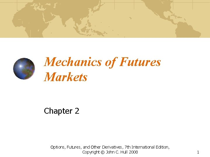 Mechanics of Futures Markets Chapter 2 Options, Futures, and Other Derivatives, 7 th International