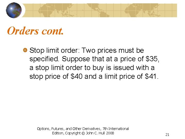 Orders cont. Stop limit order: Two prices must be specified. Suppose that at a