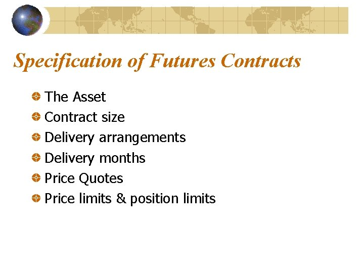 Specification of Futures Contracts The Asset Contract size Delivery arrangements Delivery months Price Quotes