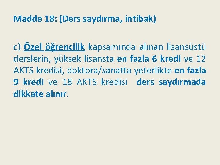 Madde 18: (Ders saydırma, intibak) c) Özel öğrencilik kapsamında alınan lisansüstü derslerin, yüksek lisansta