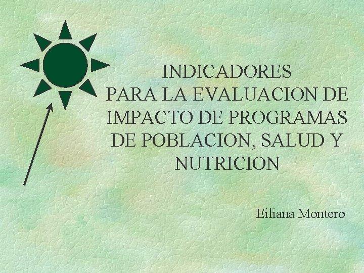 INDICADORES PARA LA EVALUACION DE IMPACTO DE PROGRAMAS DE POBLACION, SALUD Y NUTRICION Eiliana