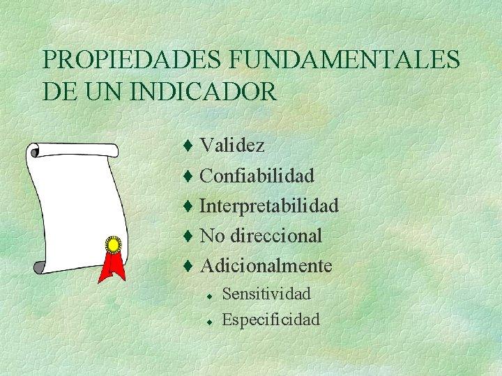 PROPIEDADES FUNDAMENTALES DE UN INDICADOR ¨ Validez ¨ Confiabilidad ¨ Interpretabilidad ¨ No direccional