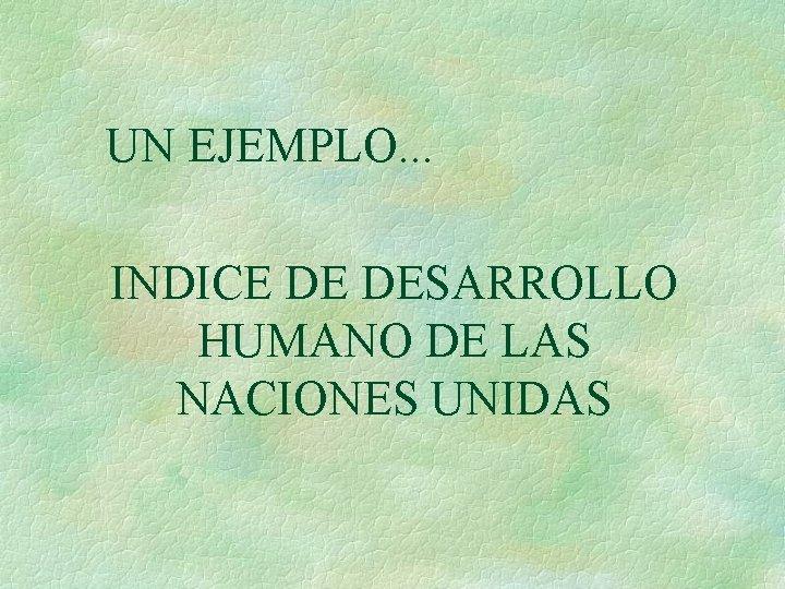 UN EJEMPLO. . . INDICE DE DESARROLLO HUMANO DE LAS NACIONES UNIDAS