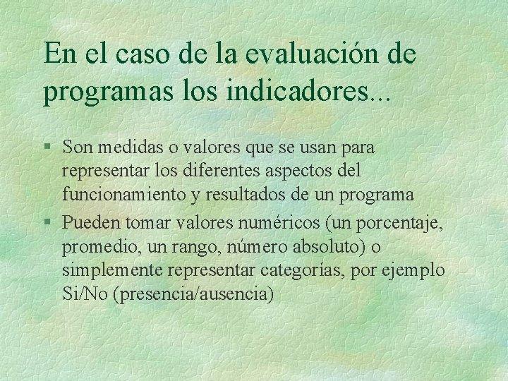 En el caso de la evaluación de programas los indicadores. . . § Son