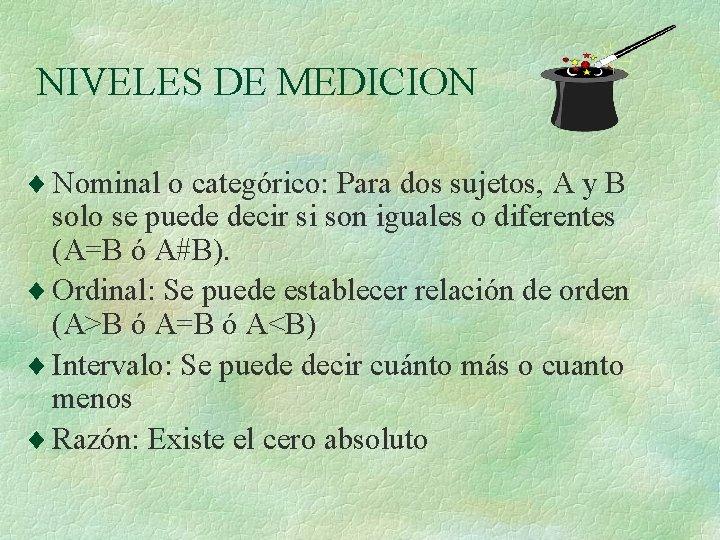 NIVELES DE MEDICION ¨ Nominal o categórico: Para dos sujetos, A y B solo