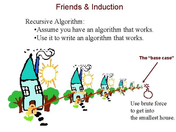 Friends & Induction Recursive Algorithm: • Assume you have an algorithm that works. •