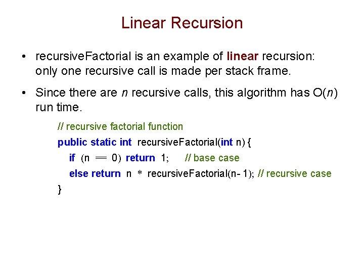 Linear Recursion • recursive. Factorial is an example of linear recursion: only one recursive