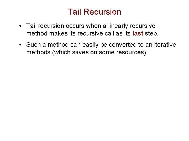 Tail Recursion • Tail recursion occurs when a linearly recursive method makes its recursive