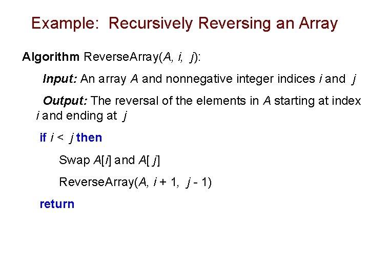 Example: Recursively Reversing an Array Algorithm Reverse. Array(A, i, j): Input: An array A