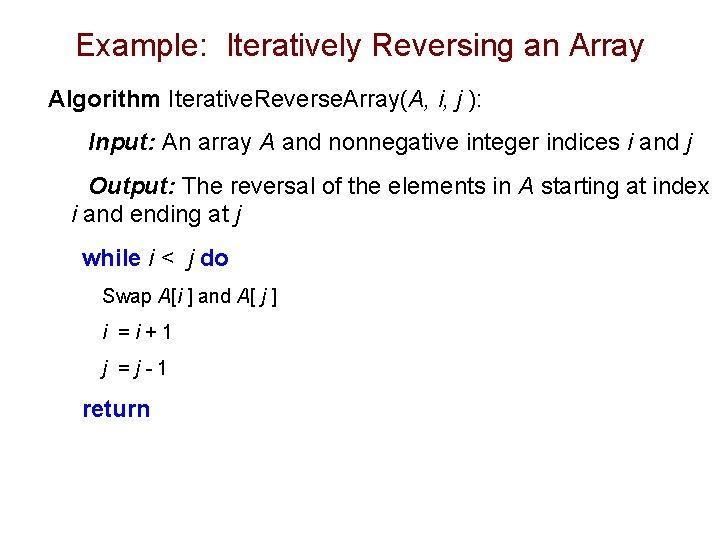 Example: Iteratively Reversing an Array Algorithm Iterative. Reverse. Array(A, i, j ): Input: An