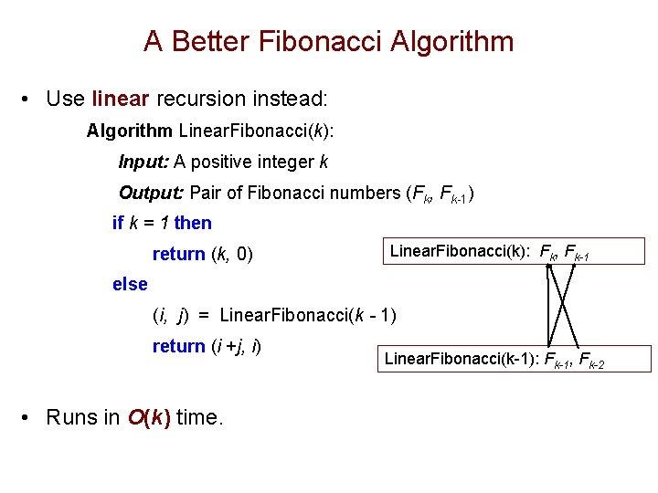 A Better Fibonacci Algorithm • Use linear recursion instead: Algorithm Linear. Fibonacci(k): Input: A