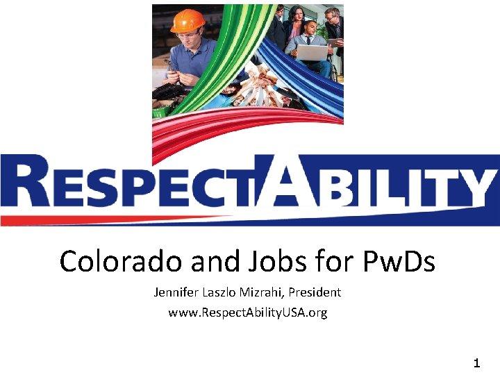 Colorado and Jobs for Pw. Ds Jennifer Laszlo Mizrahi, President www. Respect. Ability. USA.