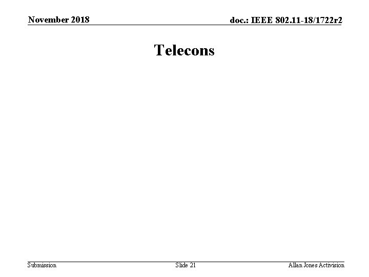 November 2018 doc. : IEEE 802. 11 -18/1722 r 2 Telecons Submission Slide 21