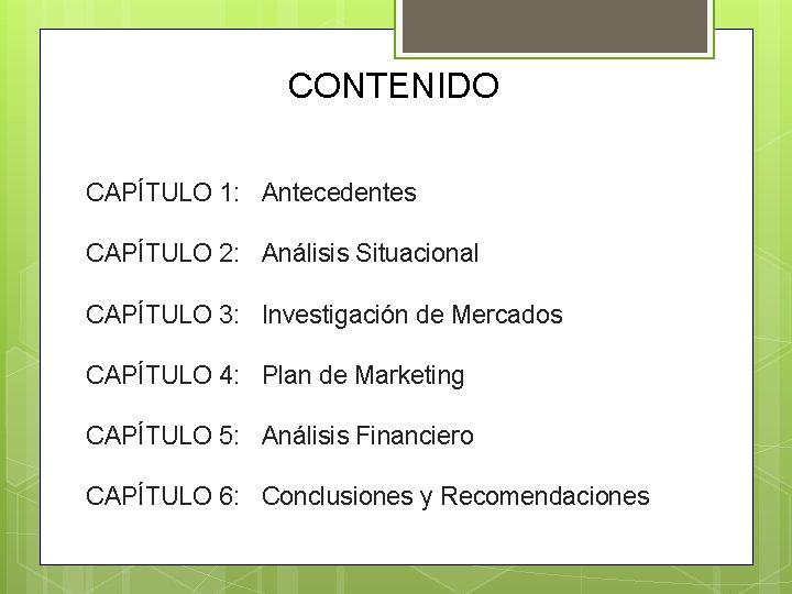 CONTENIDO CAPÍTULO 1: Antecedentes CAPÍTULO 2: Análisis Situacional CAPÍTULO 3: Investigación de Mercados CAPÍTULO