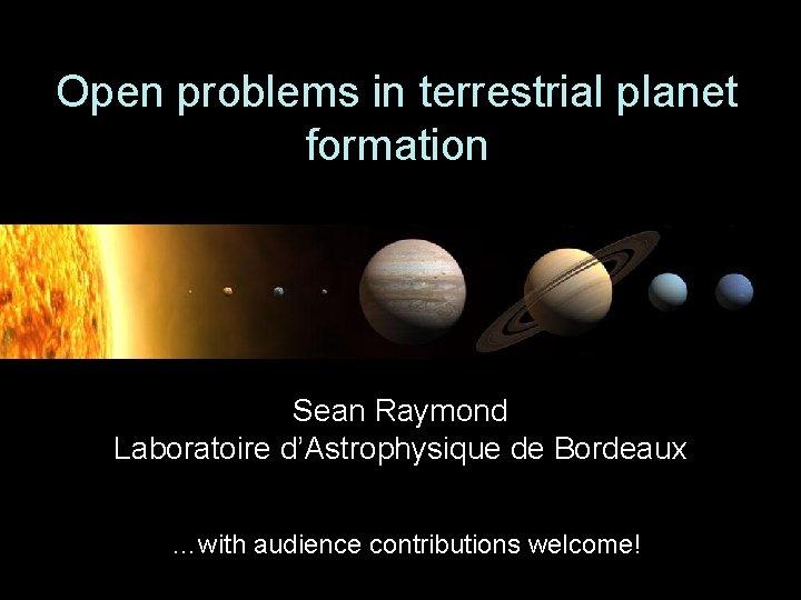 Open problems in terrestrial planet formation Sean Raymond Laboratoire d'Astrophysique de Bordeaux …with audience