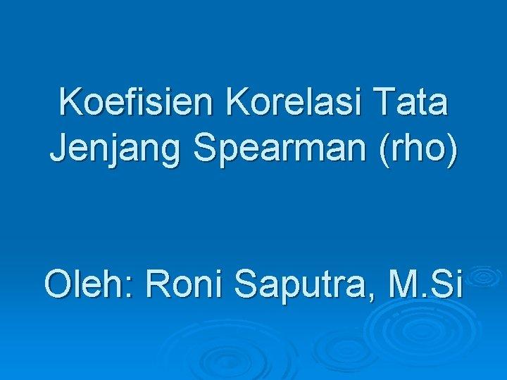 Koefisien Korelasi Tata Jenjang Spearman (rho) Oleh: Roni Saputra, M. Si