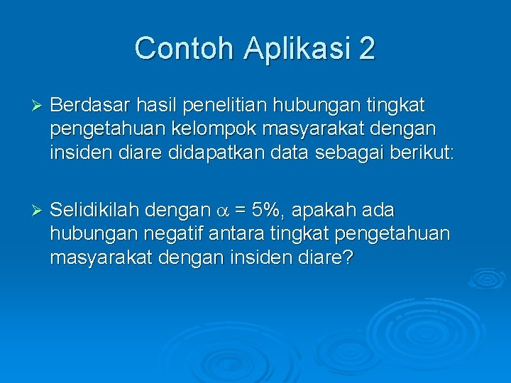 Contoh Aplikasi 2 Ø Berdasar hasil penelitian hubungan tingkat pengetahuan kelompok masyarakat dengan insiden