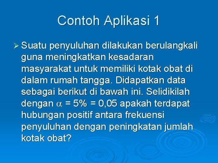 Contoh Aplikasi 1 Ø Suatu penyuluhan dilakukan berulangkali guna meningkatkan kesadaran masyarakat untuk memiliki
