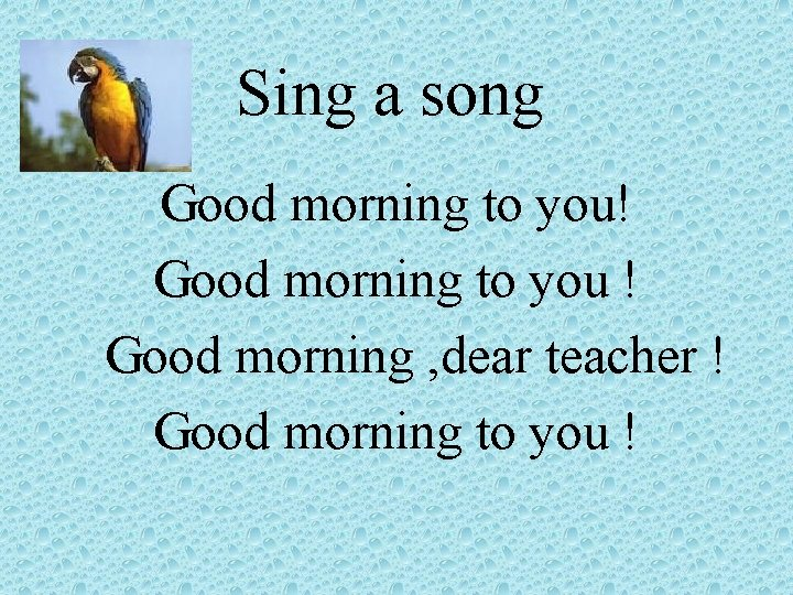 Sing a song Good morning to you! Good morning to you ! Good morning