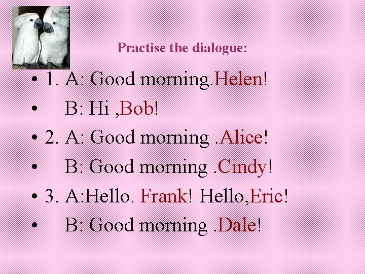 Practise the dialogue: • • • 1. A: Good morning. Helen! B: Hi ,