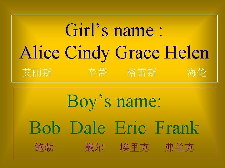 Girl's name : Alice Cindy Grace Helen 艾丽斯 辛蒂 格雷斯 海伦 Boy's name: Bob