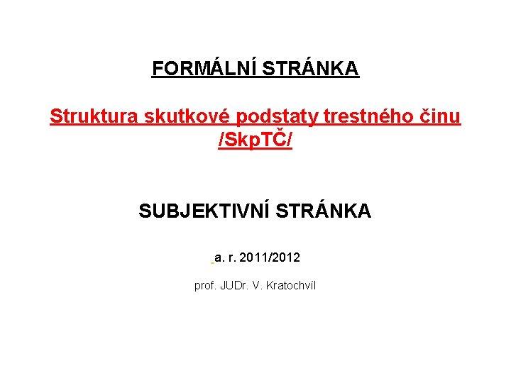FORMÁLNÍ STRÁNKA Struktura skutkové podstaty trestného činu /Skp. TČ/ SUBJEKTIVNÍ STRÁNKA a. r. 2011/2012