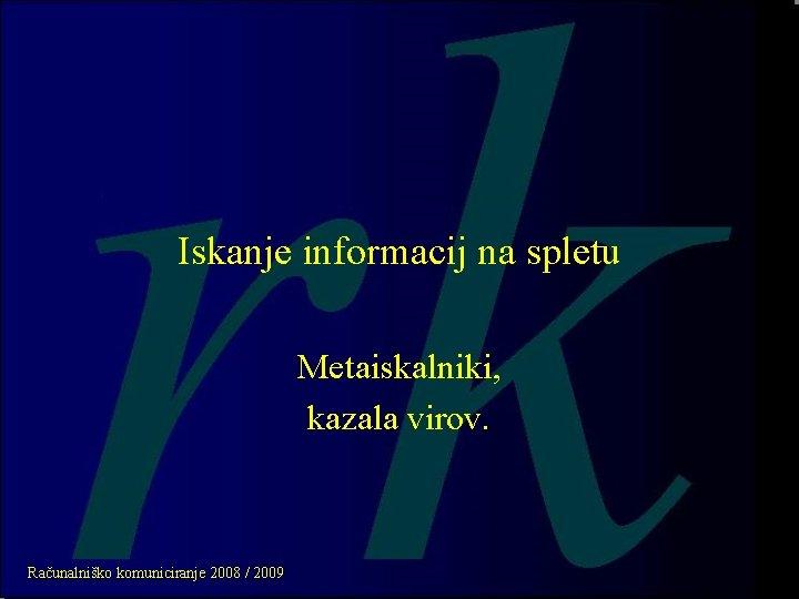 Iskanje informacij na spletu Metaiskalniki, kazala virov. Računalniško komuniciranje 2008 / 2009
