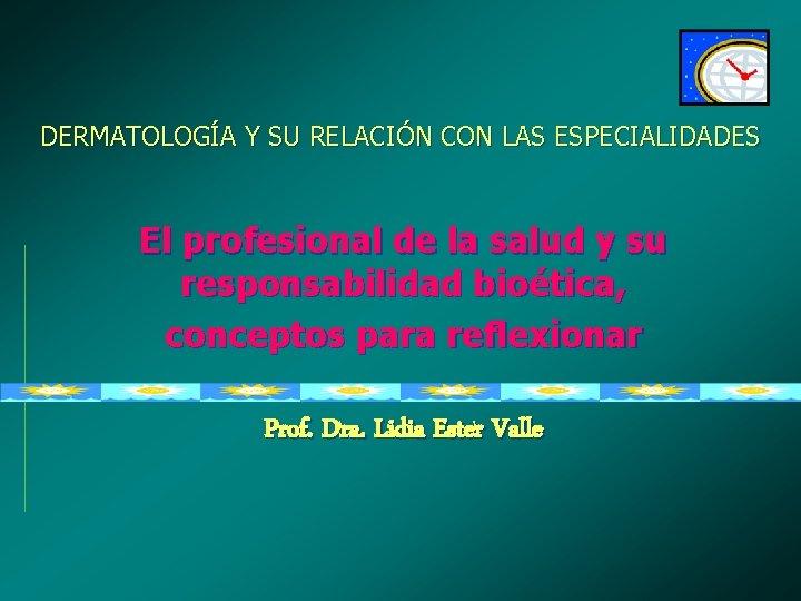 DERMATOLOGÍA Y SU RELACIÓN CON LAS ESPECIALIDADES El profesional de la salud y su