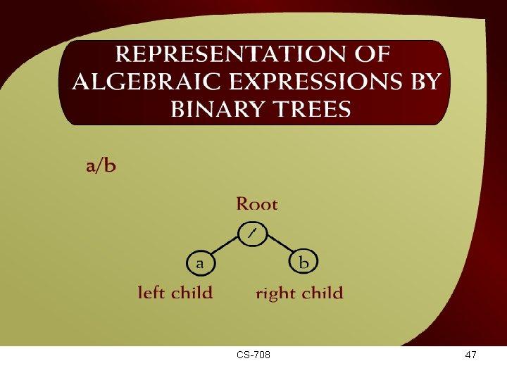 Representation of Algebraic Expressions by Binary Trees – (44 22) CS-708 47