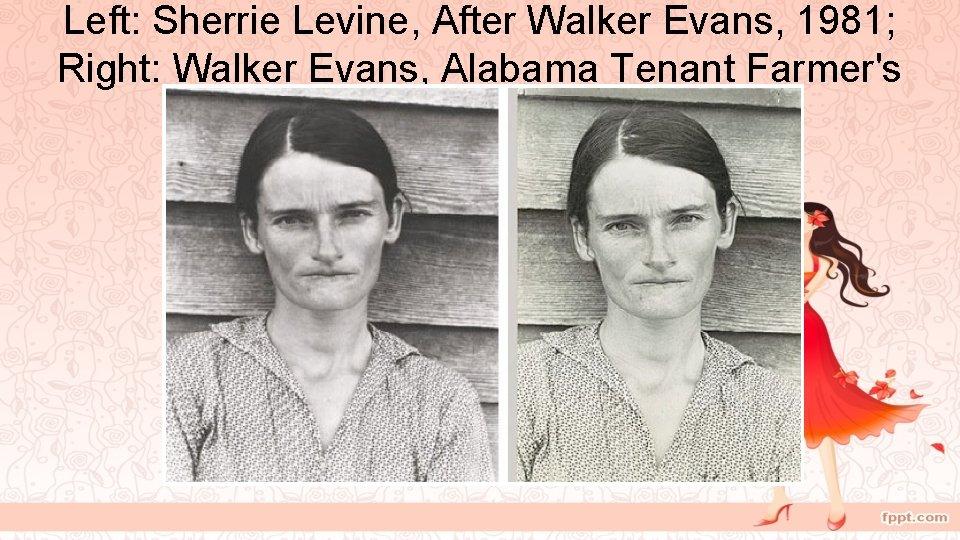 Left: Sherrie Levine, After Walker Evans, 1981; Right: Walker Evans, Alabama Tenant Farmer's Wife,