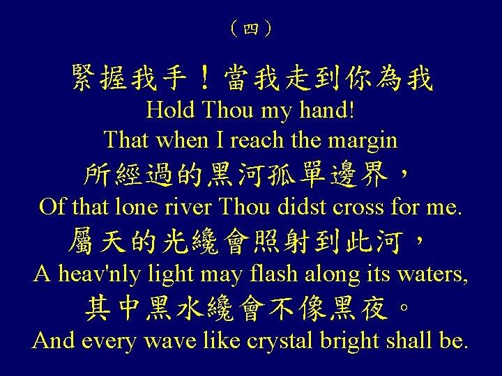 (四) 緊握我手!當我走到你為我 Hold Thou my hand! That when I reach the margin 所經過的黑河孤單邊界, Of