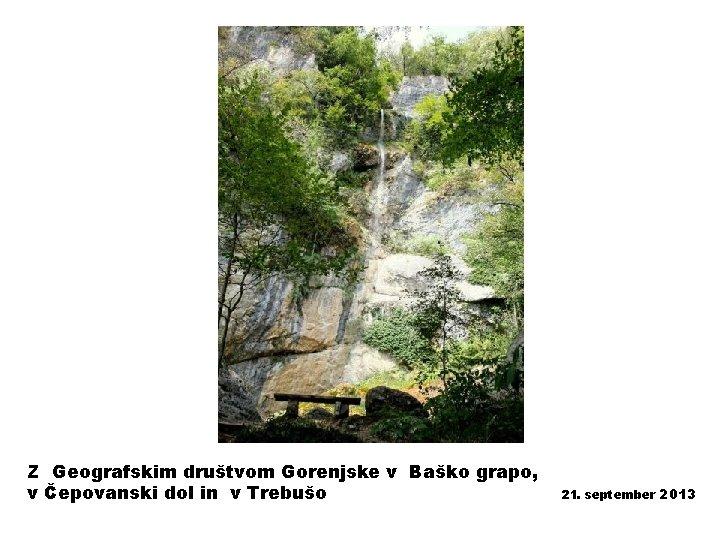Z Geografskim društvom Gorenjske v Baško grapo, v Čepovanski dol in v Trebušo 21.