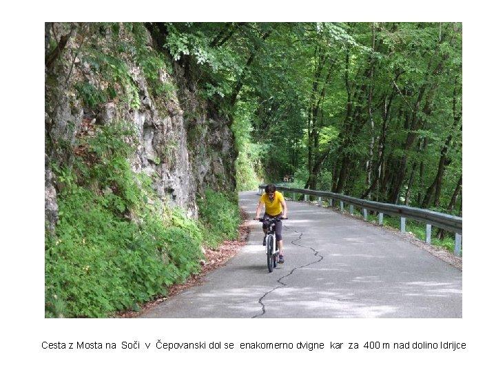 Cesta z Mosta na Soči v Čepovanski dol se enakomerno dvigne kar za 400
