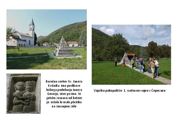Baročna cerkev Sv. Janeza Krstnika ima poslikave loškega podobarja Janeza Gosarja, sicer pa ima