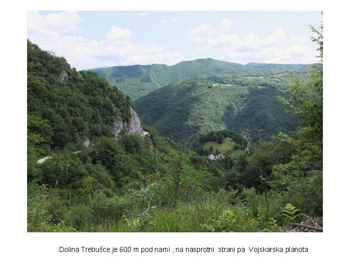 Dolina Trebušce je 600 m pod nami , na nasprotni strani pa Vojskarska planota