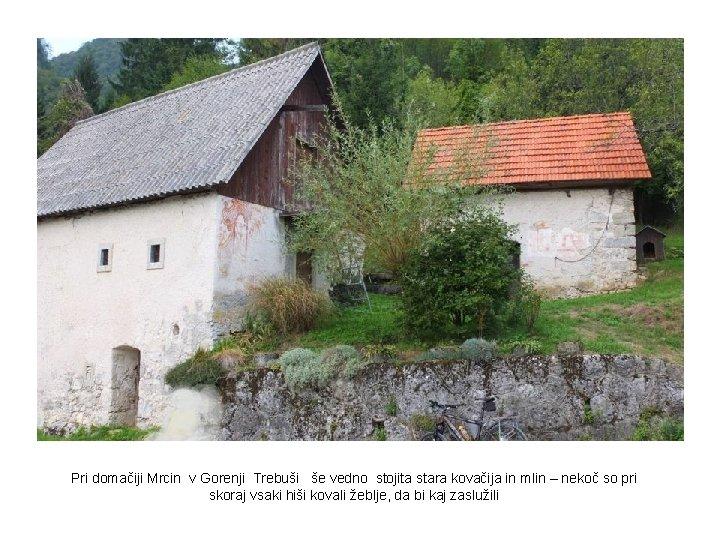 Pri domačiji Mrcin v Gorenji Trebuši še vedno stojita stara kovačija in mlin –