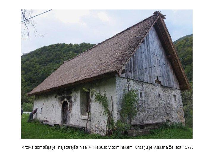 Krtova domačija je najstarejša hiša v Trebuši; v tolminskem urbarju je vpisana že leta