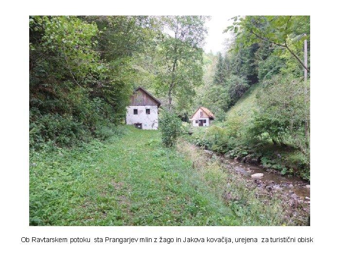 Ob Ravtarskem potoku sta Prangarjev mlin z žago in Jakovačija, urejena za turistični obisk