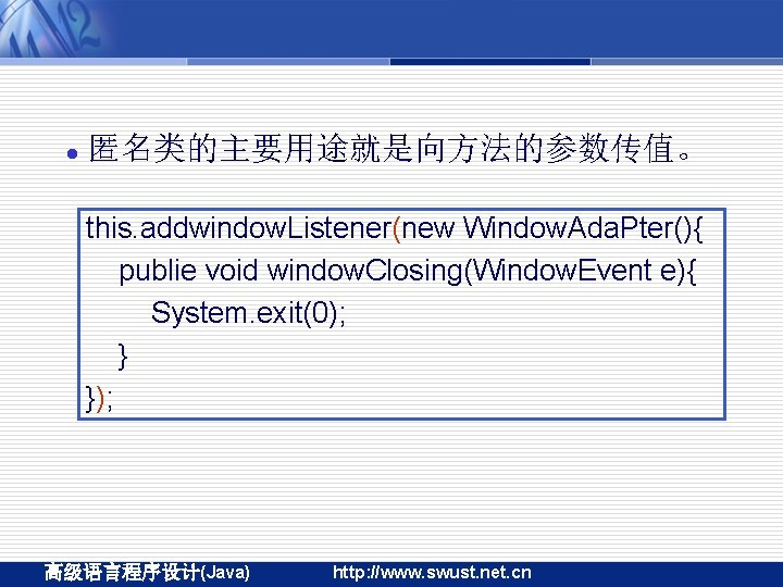 l 匿名类的主要用途就是向方法的参数传值。 this. addwindow. Listener(new Window. Ada. Pter(){ publie void window. Closing(Window. Event e){