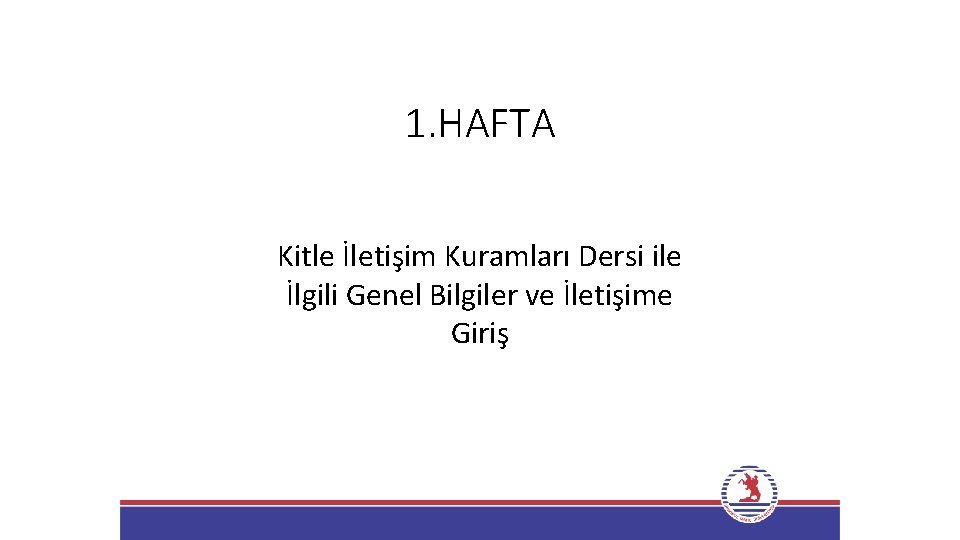 1. HAFTA Kitle İletişim Kuramları Dersi ile İlgili Genel Bilgiler ve İletişime Giriş