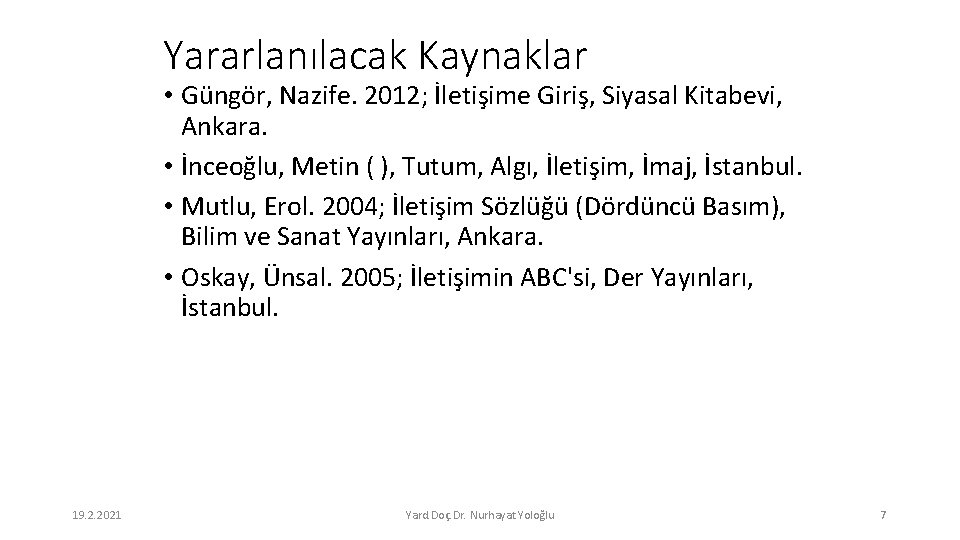 Yararlanılacak Kaynaklar • Güngör, Nazife. 2012; İletişime Giriş, Siyasal Kitabevi, Ankara. • İnceoğlu, Metin